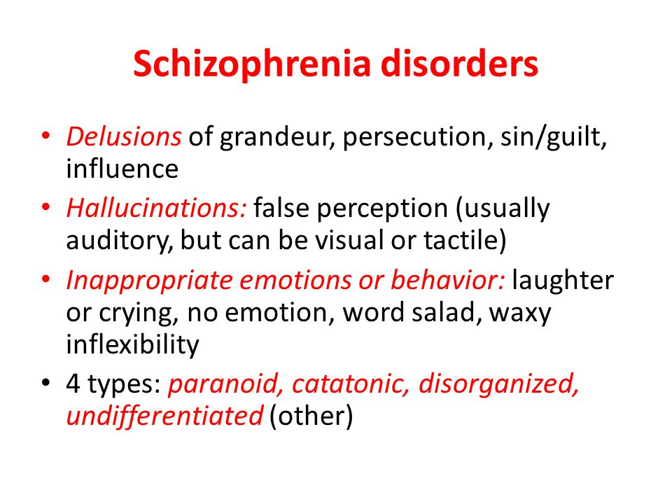 Schizophrenia disorders Delusions of grandeur, persecution, sin/guilt, influence Hallucinations: false perception (usually auditory, but can be visual or tactile) Inappropriate emotions or behavior: laughter or crying, no emotion, word salad, waxy inflexibility 4 types: paranoid, catatonic, disorganized, undifferentiated (other)