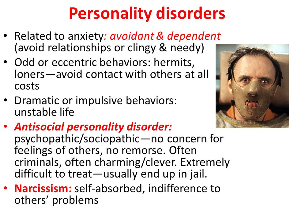 Personality disorders Related to anxiety: avoidant & dependent (avoid relationships or clingy & needy) Odd or eccentric behaviors: hermits, loners—avoid contact with others at all costs Dramatic or impulsive behaviors: unstable life Antisocial personality disorder: psychopathic/sociopathic—no concern for feelings of others, no remorse.