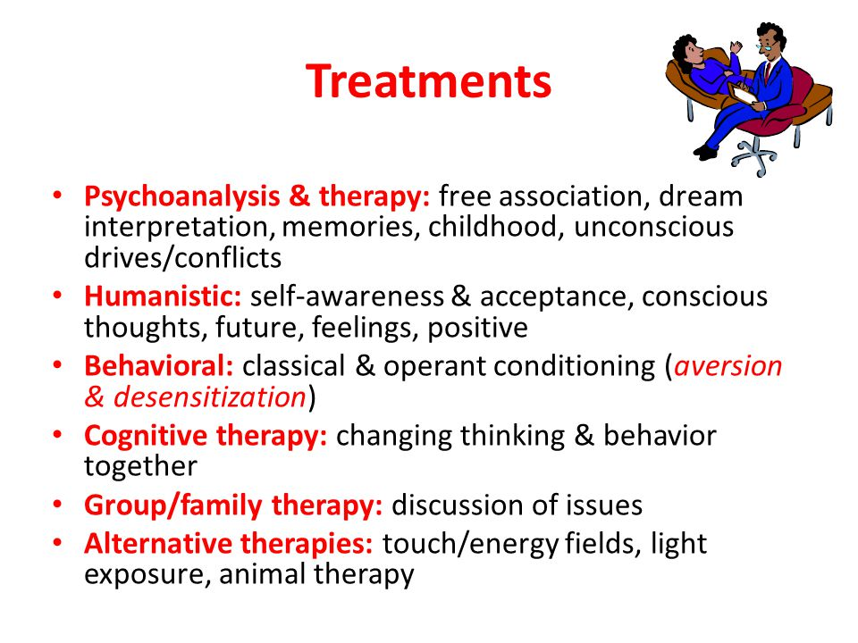 Treatments Psychoanalysis & therapy: free association, dream interpretation, memories, childhood, unconscious drives/conflicts Humanistic: self-awareness & acceptance, conscious thoughts, future, feelings, positive Behavioral: classical & operant conditioning (aversion & desensitization) Cognitive therapy: changing thinking & behavior together Group/family therapy: discussion of issues Alternative therapies: touch/energy fields, light exposure, animal therapy