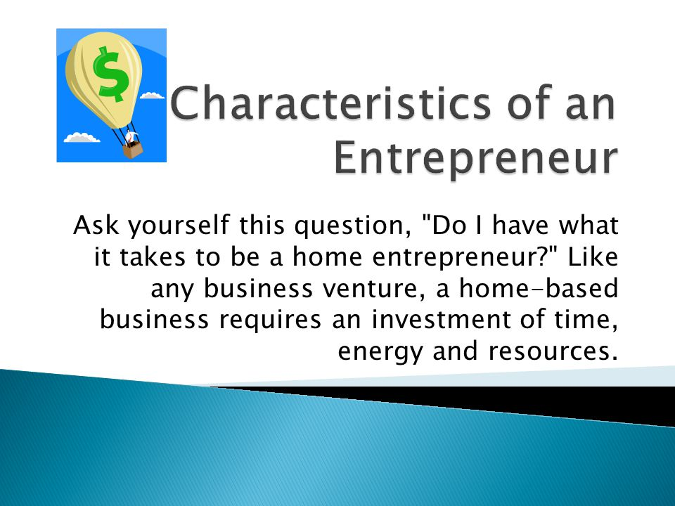 Ask yourself this question, Do I have what it takes to be a home entrepreneur Like any business venture, a home-based business requires an investment of time, energy and resources.