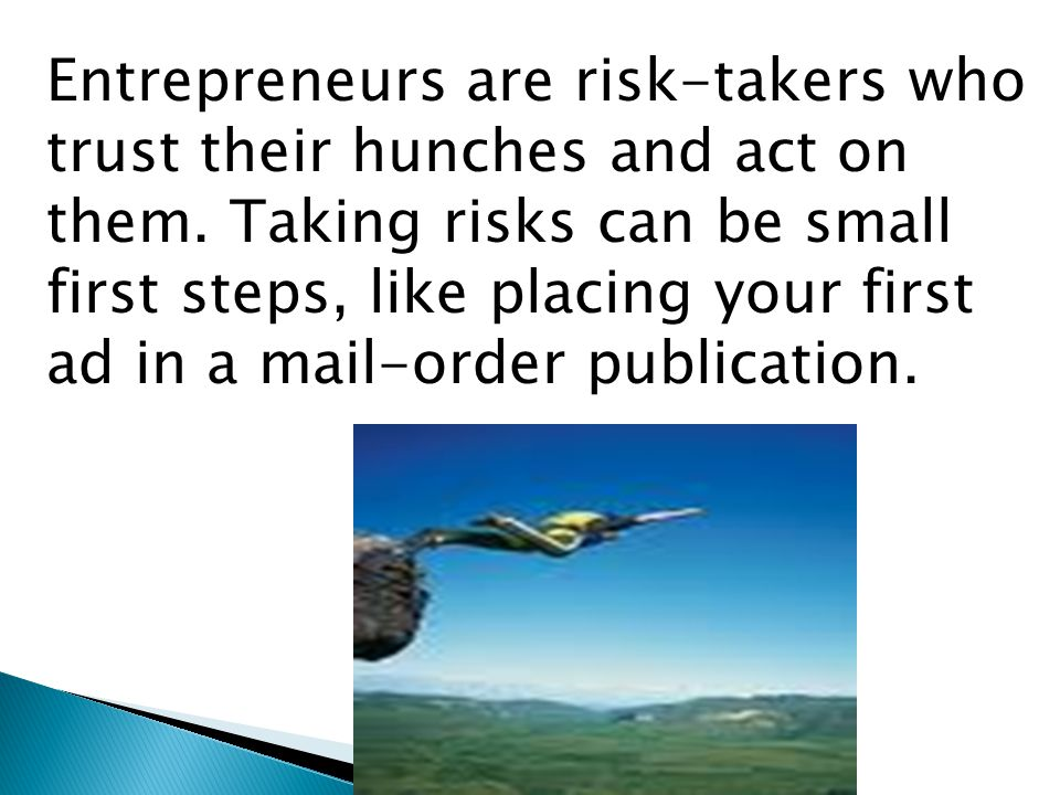 Entrepreneurs are risk-takers who trust their hunches and act on them.