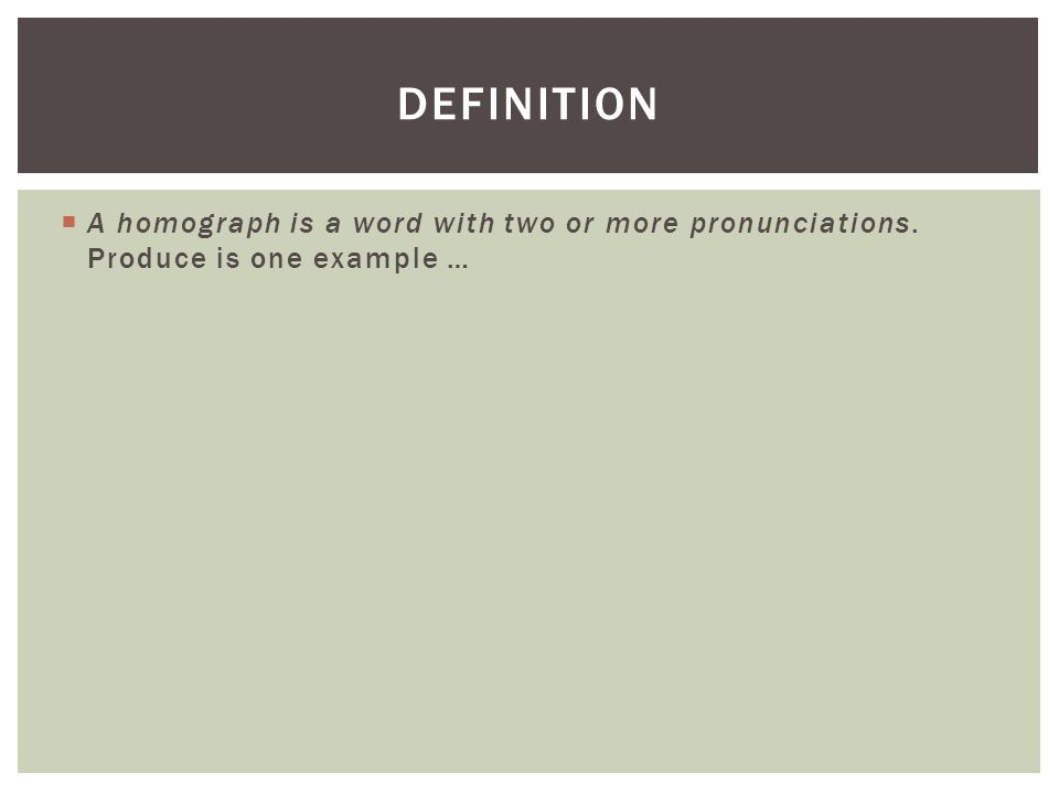  A homograph is a word with two or more pronunciations. Produce is one example … DEFINITION