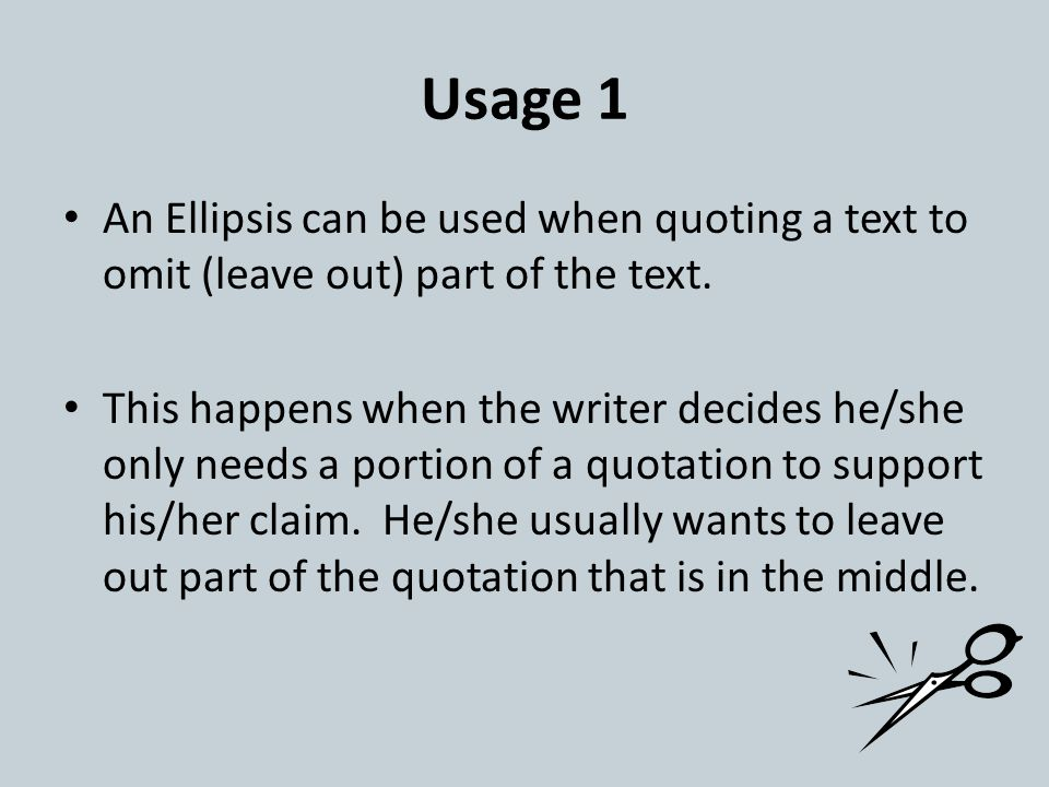 Usage 1 An Ellipsis can be used when quoting a text to omit (leave out) part of the text. This happens when the writer decides he/she only needs a por