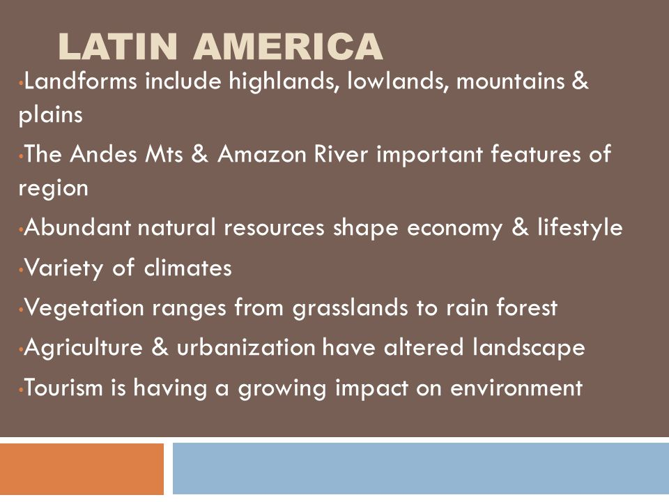 Latin America  Spanish is dominate language  Sierra Madre Mts in Mexico  Andes Mts in South America-Inca lived there  3 major river systems=Orinoco, Amazon, Parana