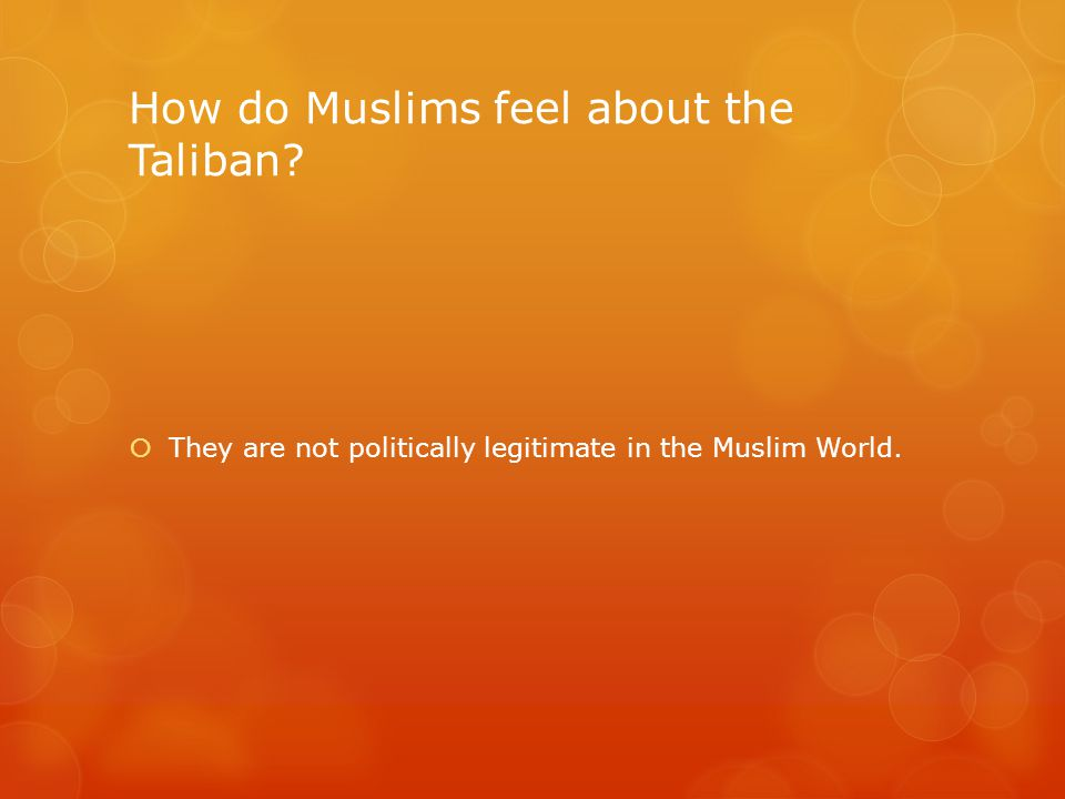 How do Muslims feel about the Taliban  They are not politically legitimate in the Muslim World.