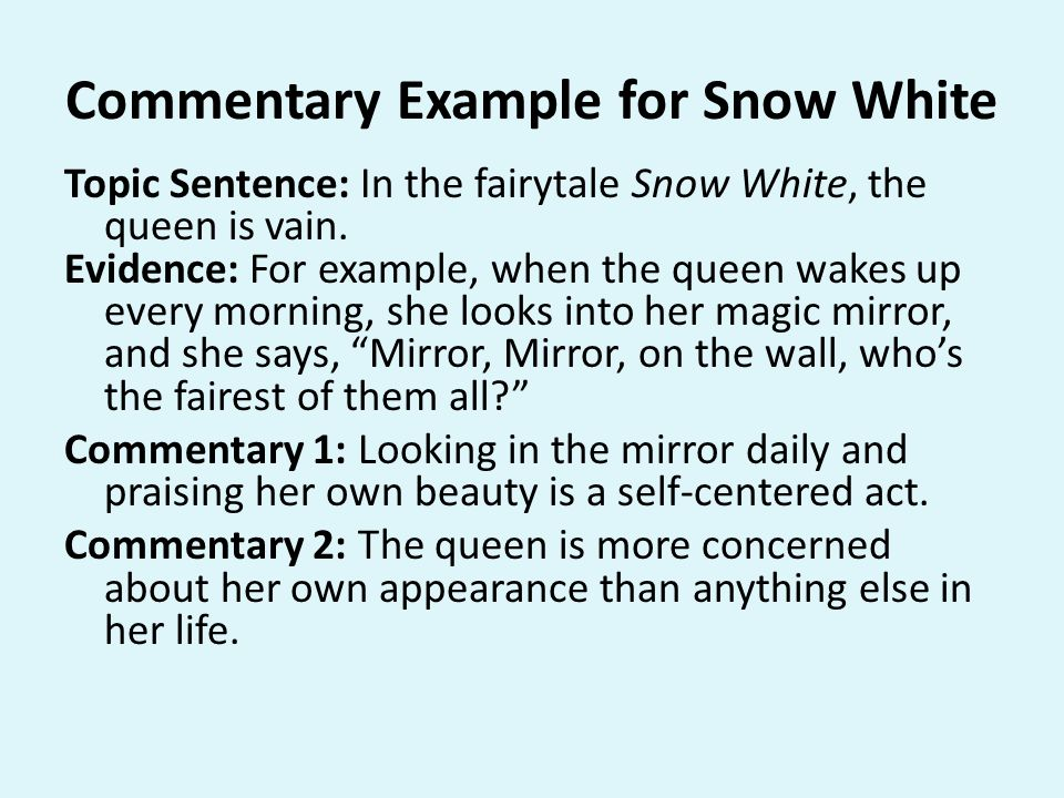 Commentary Example for Snow White Topic Sentence: In the fairytale Snow White, the queen is vain. Evidence: For example, when the queen wakes up every