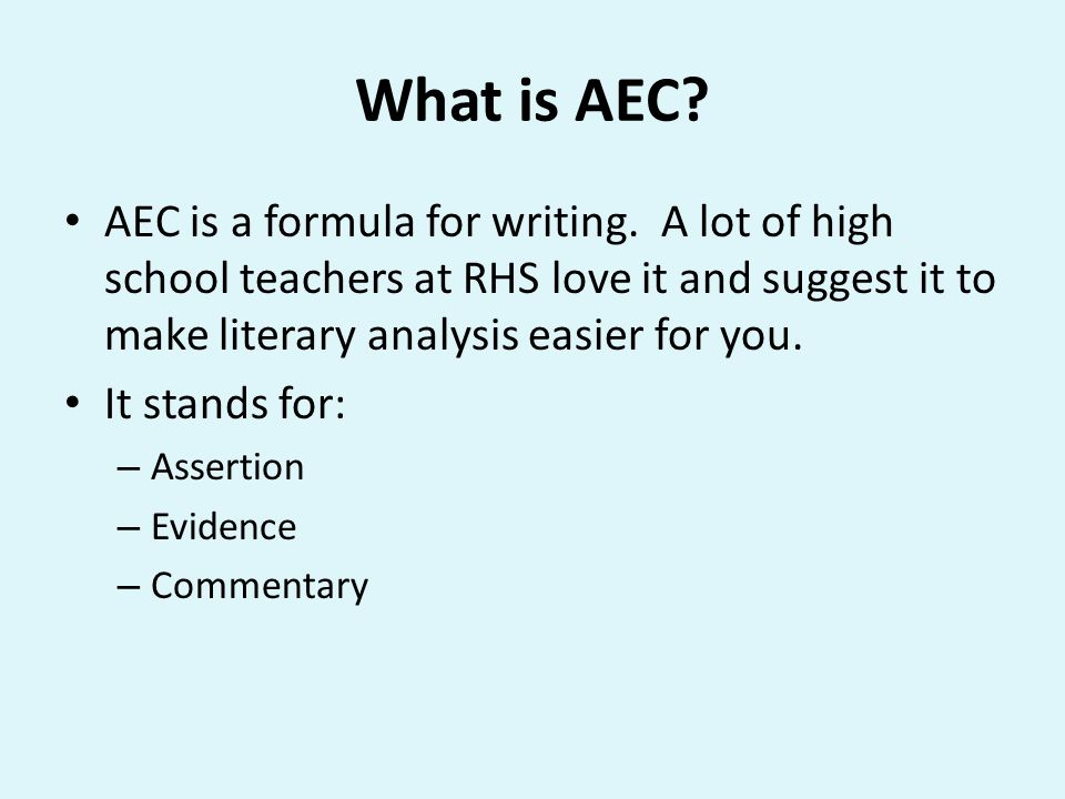 What is AEC? AEC is a formula for writing. A lot of high school teachers at RHS love it and suggest it to make literary analysis easier for you. It st