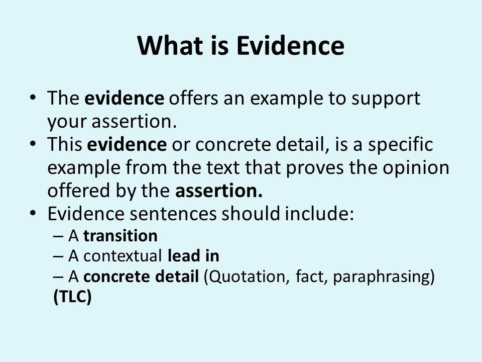 What is Evidence The evidence offers an example to support your assertion. This evidence or concrete detail, is a specific example from the text that