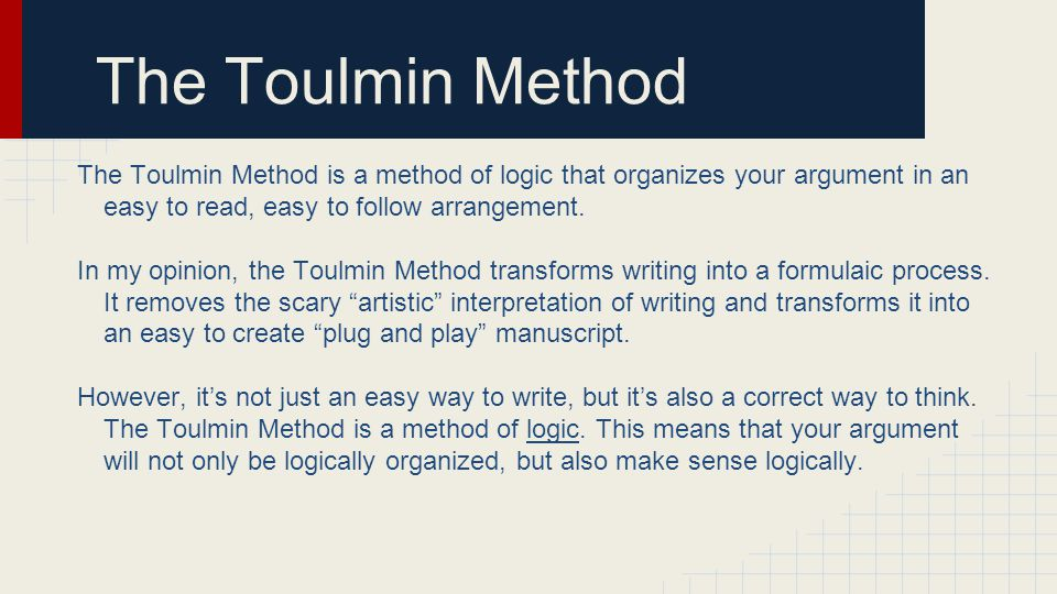 The Toulmin Method The Toulmin Method is a method of logic that organizes your argument in an easy to read, easy to follow arrangement. In my opinion,