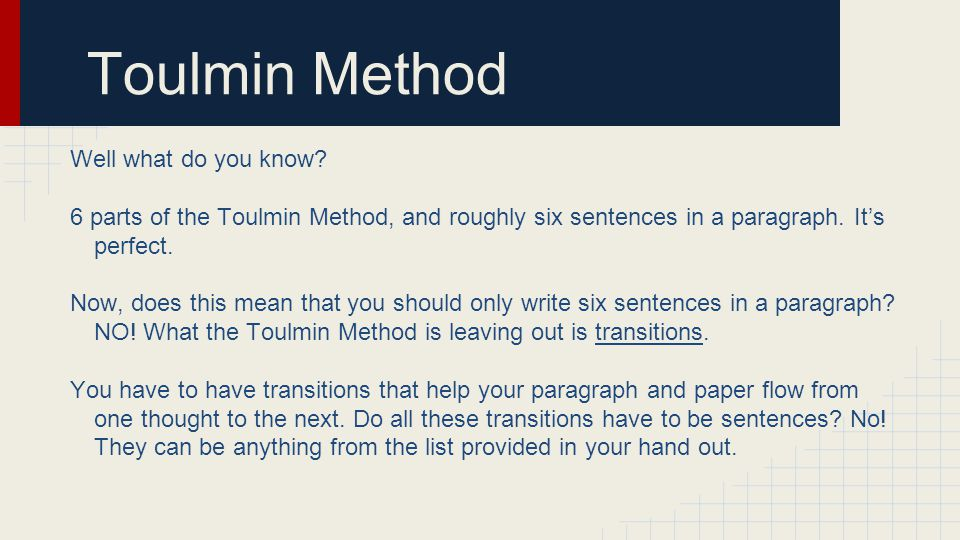 Toulmin Method Well what do you know? 6 parts of the Toulmin Method, and roughly six sentences in a paragraph. It's perfect. Now, does this mean that