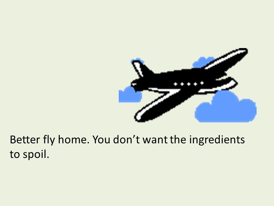 Better fly home. You don't want the ingredients to spoil.