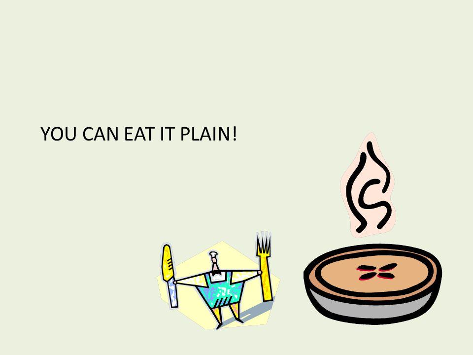 YOU CAN EAT IT PLAIN!