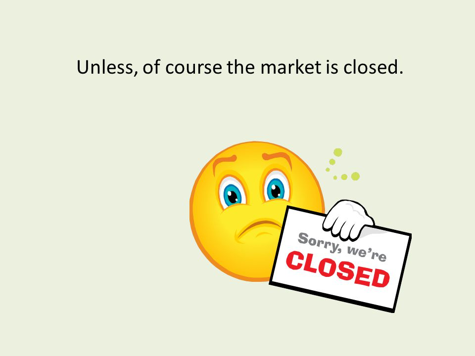 Unless, of course the market is closed.