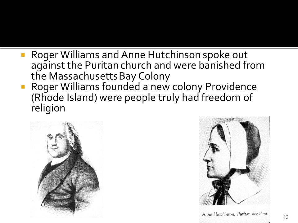  Roger Williams and Anne Hutchinson spoke out against the Puritan church and were banished from the Massachusetts Bay Colony  Roger Williams founded