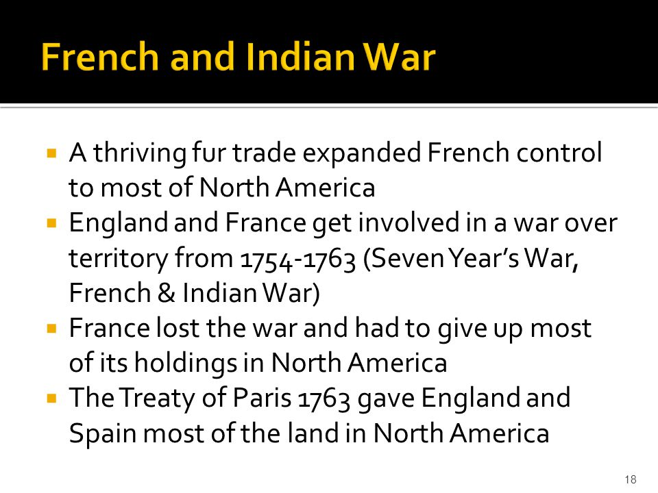  A thriving fur trade expanded French control to most of North America  England and France get involved in a war over territory from 1754-1763 (Seve