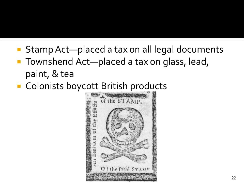  Stamp Act—placed a tax on all legal documents  Townshend Act—placed a tax on glass, lead, paint, & tea  Colonists boycott British products 22