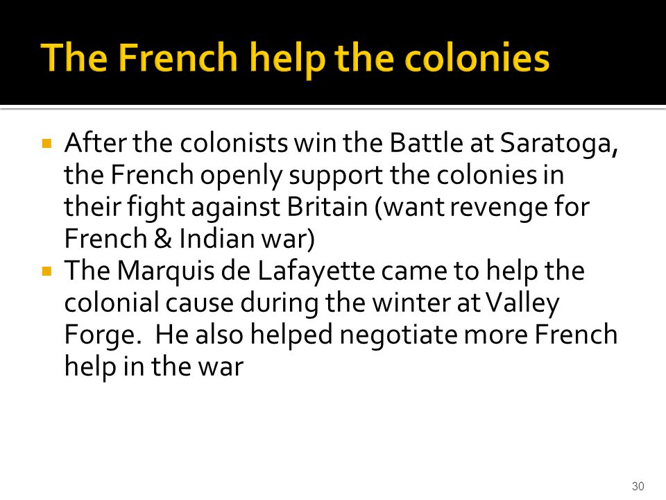  After the colonists win the Battle at Saratoga, the French openly support the colonies in their fight against Britain (want revenge for French & Ind
