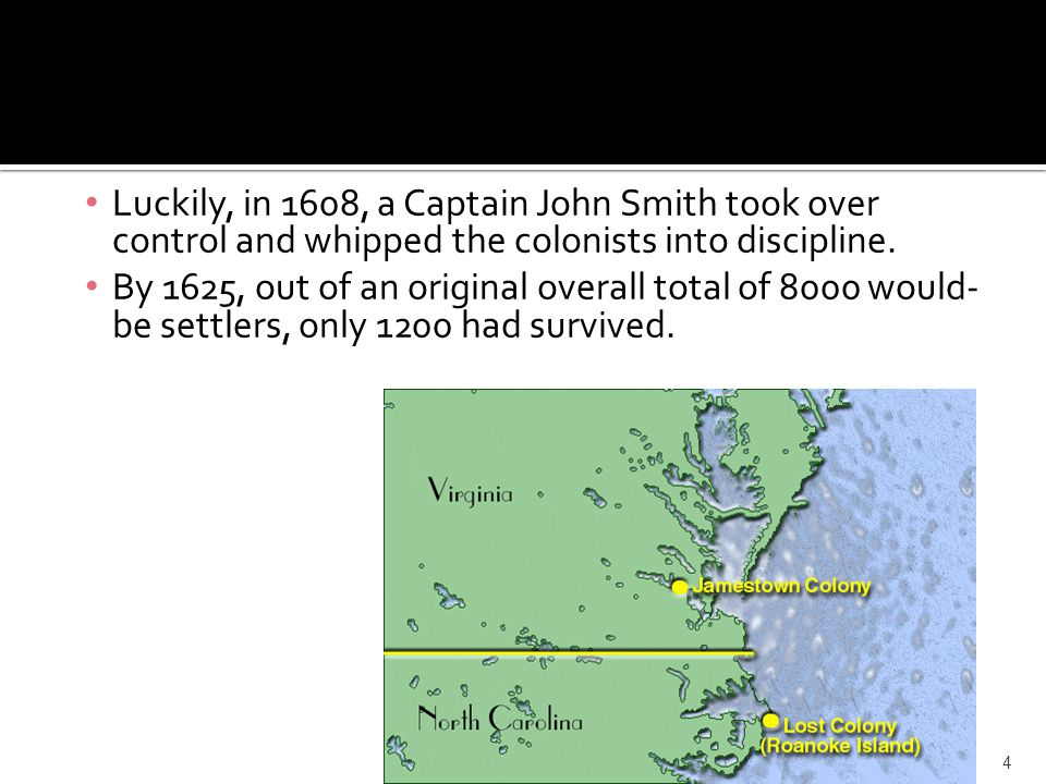 Luckily, in 1608, a Captain John Smith took over control and whipped the colonists into discipline. By 1625, out of an original overall total of 8000