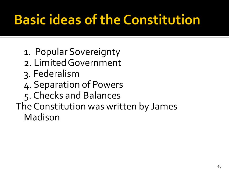 1. Popular Sovereignty 2. Limited Government 3. Federalism 4. Separation of Powers 5. Checks and Balances The Constitution was written by James Madiso