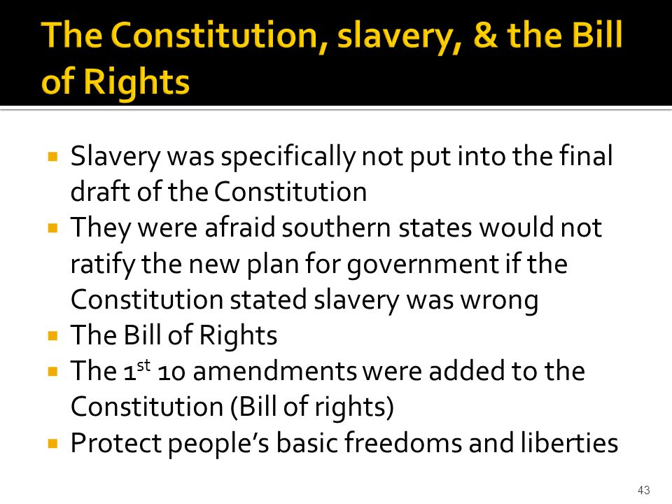  Slavery was specifically not put into the final draft of the Constitution  They were afraid southern states would not ratify the new plan for gover