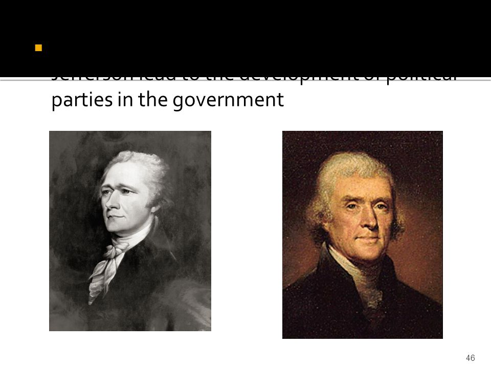  The different opinions of Hamilton and Jefferson lead to the development of political parties in the government 46