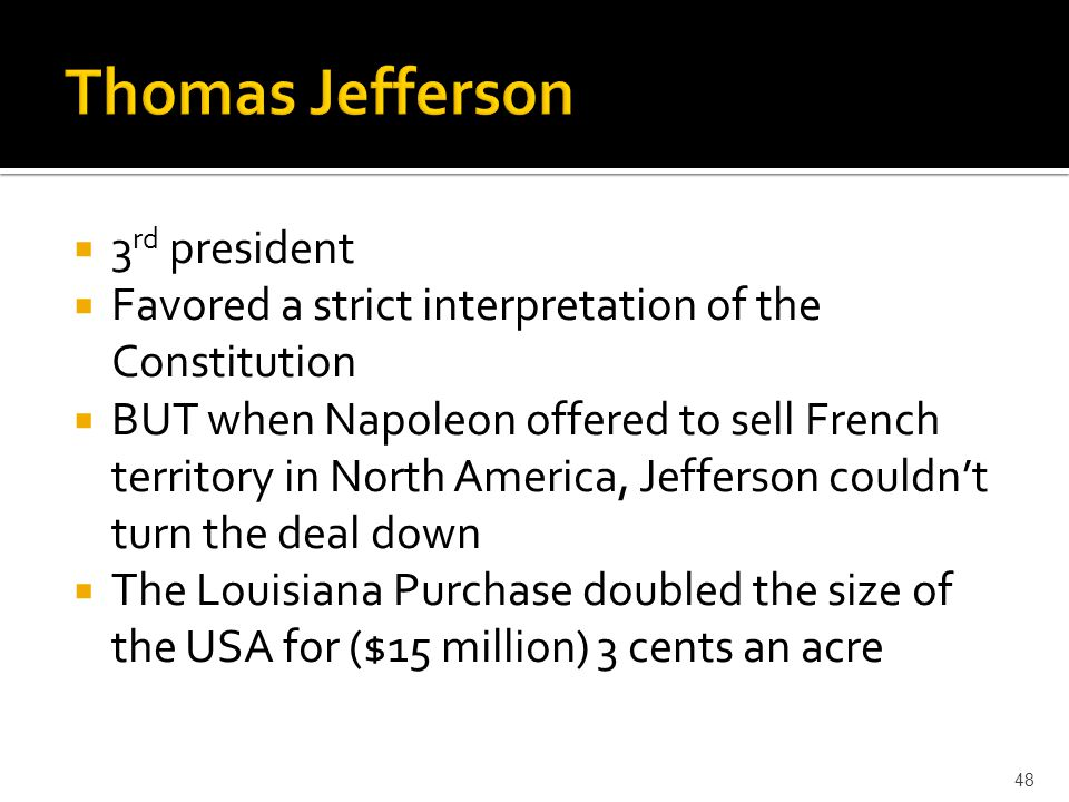  3 rd president  Favored a strict interpretation of the Constitution  BUT when Napoleon offered to sell French territory in North America, Jefferso