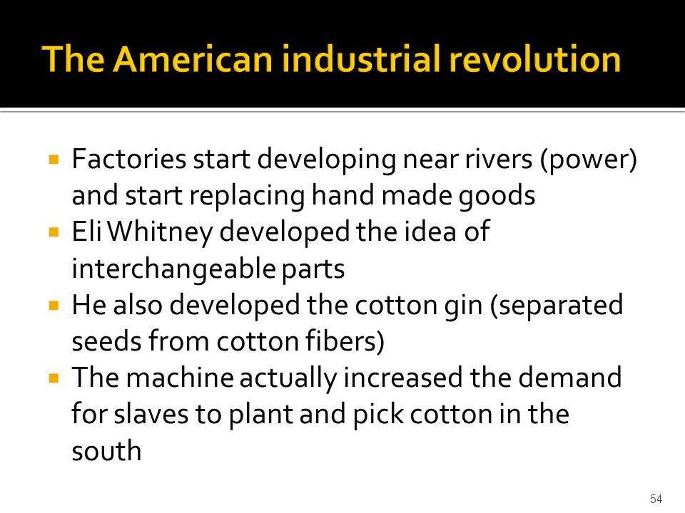 Factories start developing near rivers (power) and start replacing hand made goods  Eli Whitney developed the idea of interchangeable parts  He al