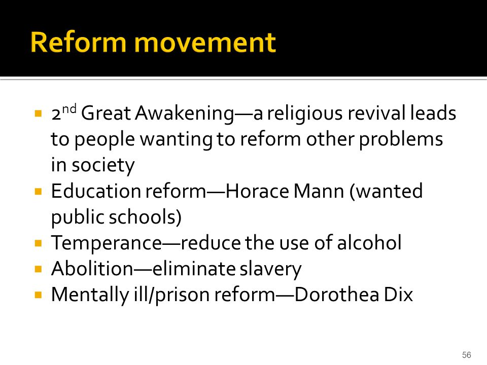  2 nd Great Awakening—a religious revival leads to people wanting to reform other problems in society  Education reform—Horace Mann (wanted public s