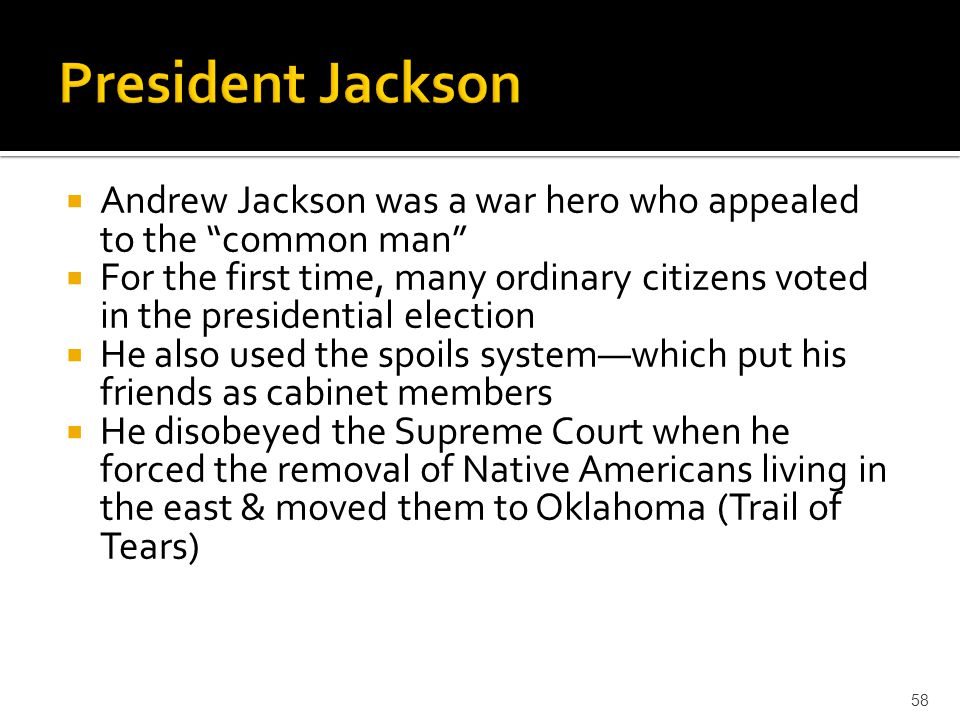 """ Andrew Jackson was a war hero who appealed to the """"common man""""  For the first time, many ordinary citizens voted in the presidential election  He"""