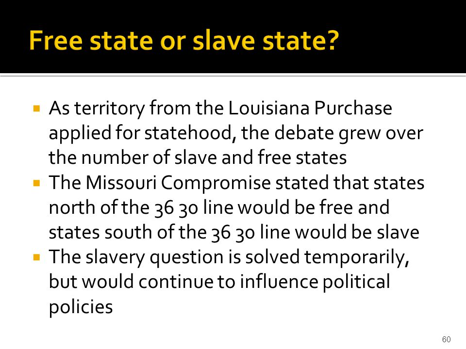  As territory from the Louisiana Purchase applied for statehood, the debate grew over the number of slave and free states  The Missouri Compromise s