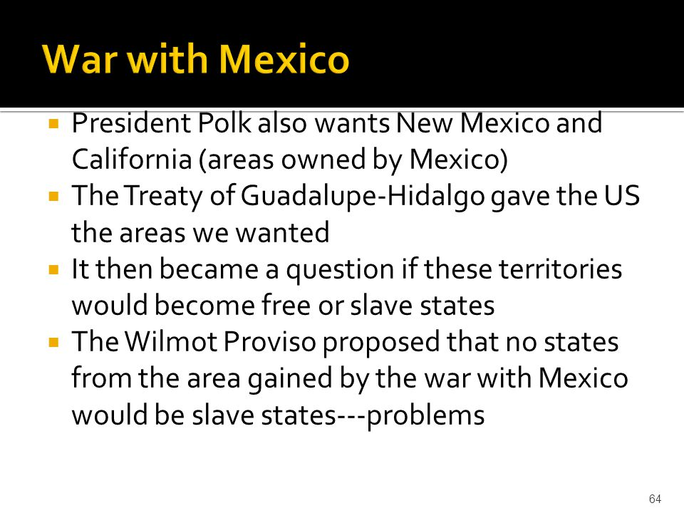  President Polk also wants New Mexico and California (areas owned by Mexico)  The Treaty of Guadalupe-Hidalgo gave the US the areas we wanted  It t