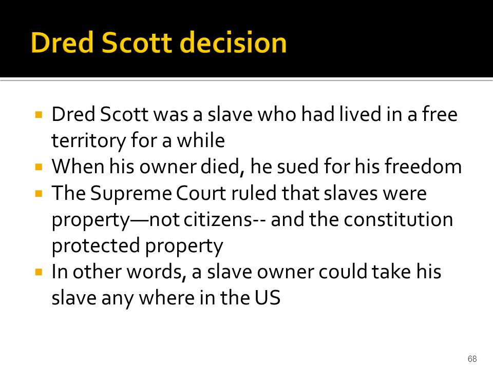  Dred Scott was a slave who had lived in a free territory for a while  When his owner died, he sued for his freedom  The Supreme Court ruled that s