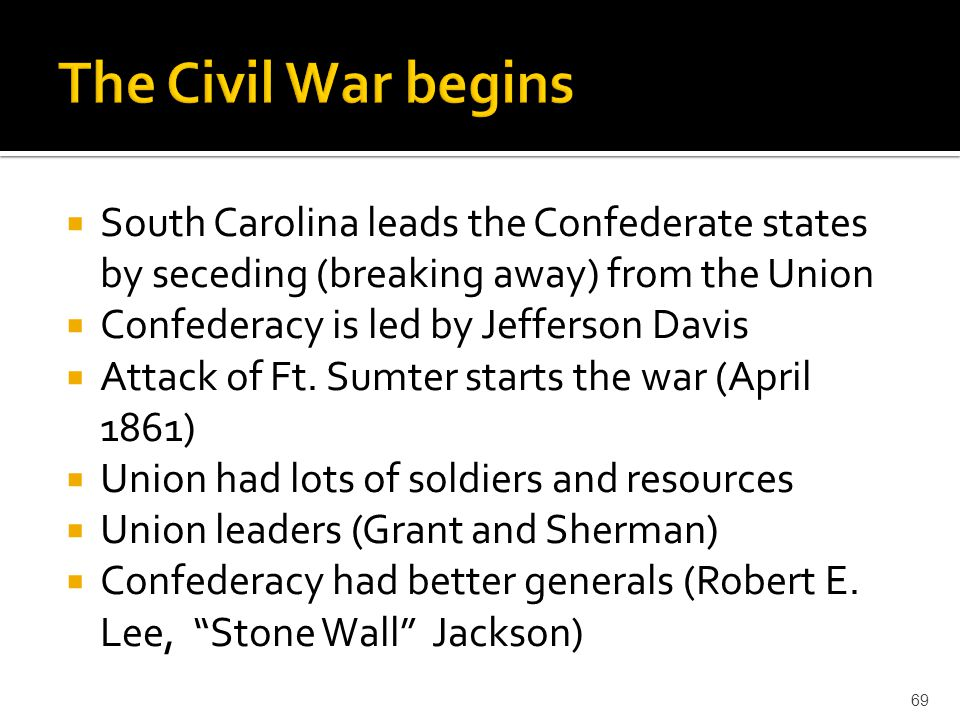  South Carolina leads the Confederate states by seceding (breaking away) from the Union  Confederacy is led by Jefferson Davis  Attack of Ft. Sumte