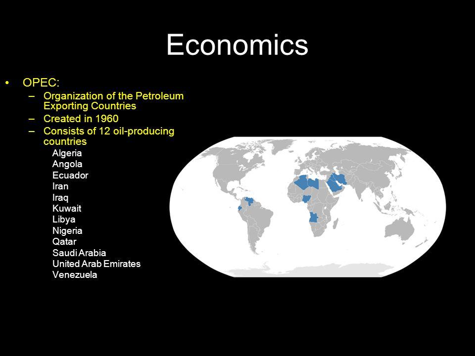 Economics OPEC: –Organization of the Petroleum Exporting Countries –Created in 1960 –Consists of 12 oil-producing countries Algeria Angola Ecuador Ira