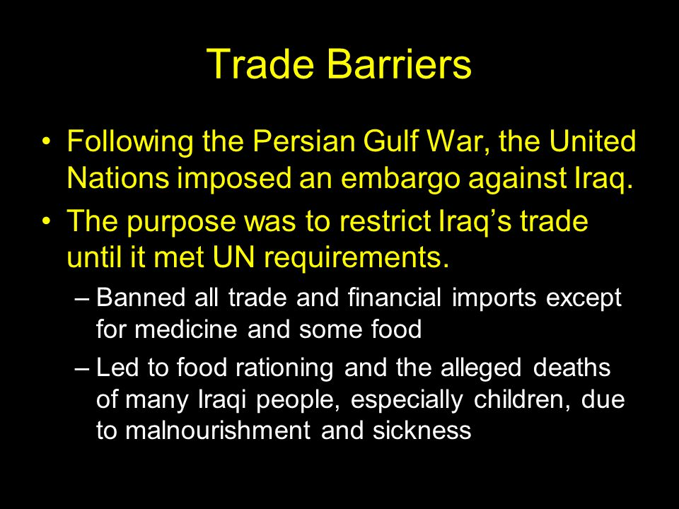 Trade Barriers Following the Persian Gulf War, the United Nations imposed an embargo against Iraq. The purpose was to restrict Iraq's trade until it m