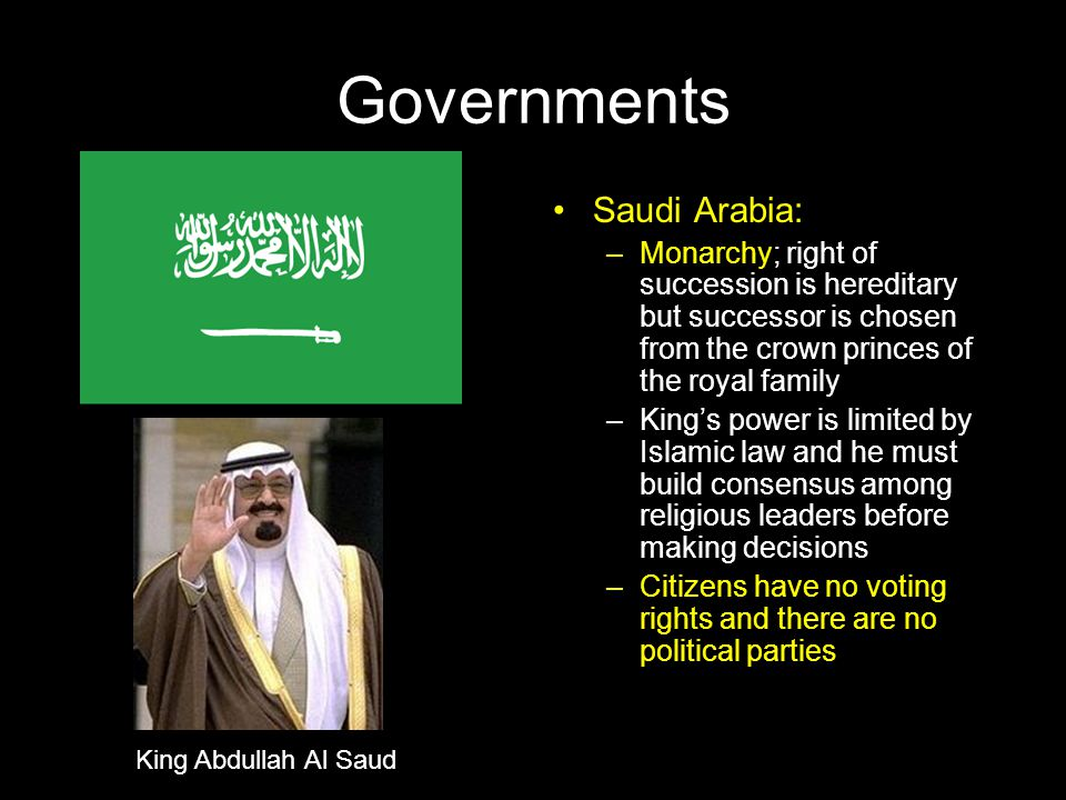 Governments Saudi Arabia: –Monarchy; right of succession is hereditary but successor is chosen from the crown princes of the royal family –King's powe