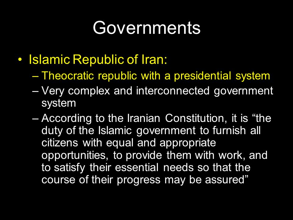 Governments Islamic Republic of Iran: –Theocratic republic with a presidential system –Very complex and interconnected government system –According to