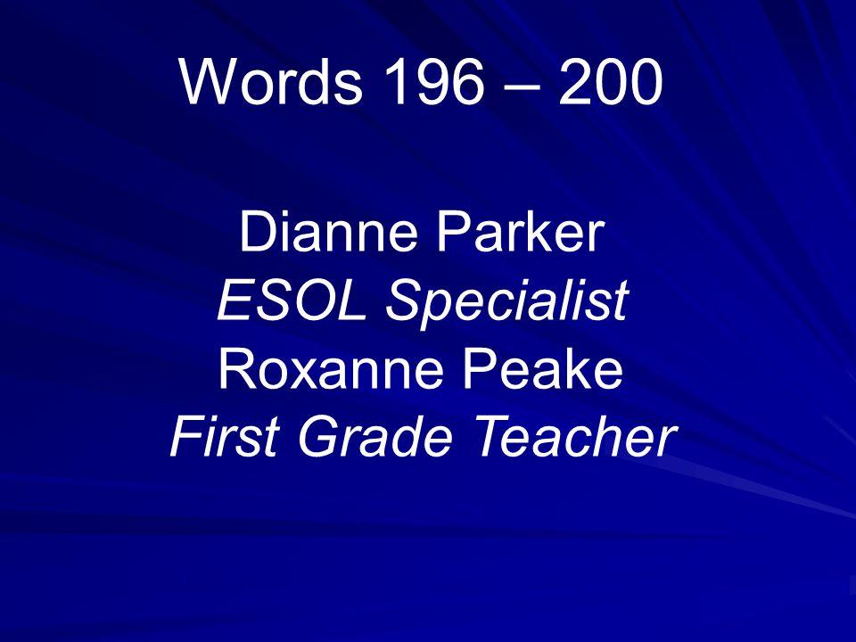 Words 196 – 200 Dianne Parker ESOL Specialist Roxanne Peake First Grade Teacher