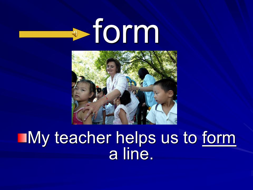 form My teacher helps us to form a line.