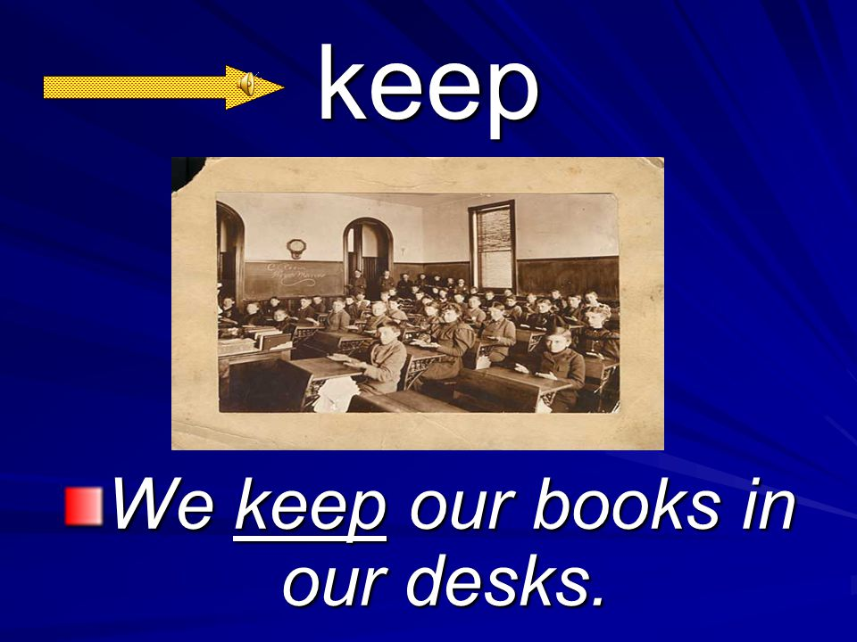 keep We keep our books in our desks.