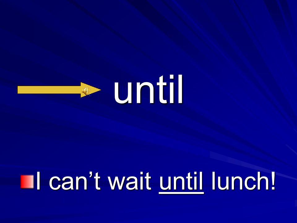 until I can't wait until lunch!