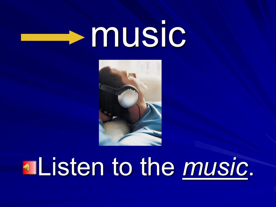 music Listen to the music.