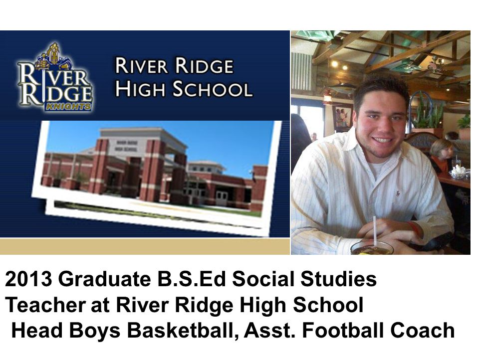 2013 Graduate B.S.Ed Social Studies Teacher at River Ridge High School Head Boys Basketball, Asst.