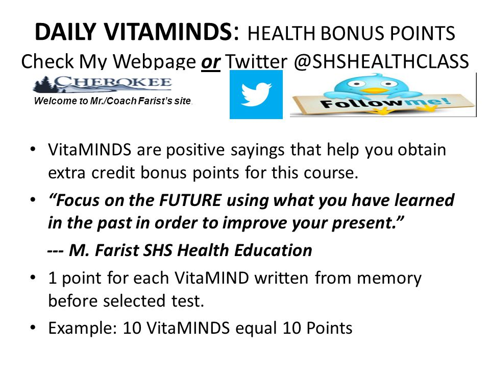 DAILY VITAMINDS : HEALTH BONUS POINTS Check My Webpage or Twitter @SHSHEALTHCLASS VitaMINDS are positive sayings that help you obtain extra credit bonus points for this course.