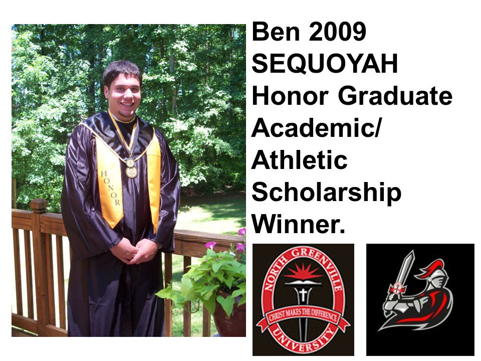 Ben 2009 SEQUOYAH Honor Graduate Academic/ Athletic Scholarship Winner.
