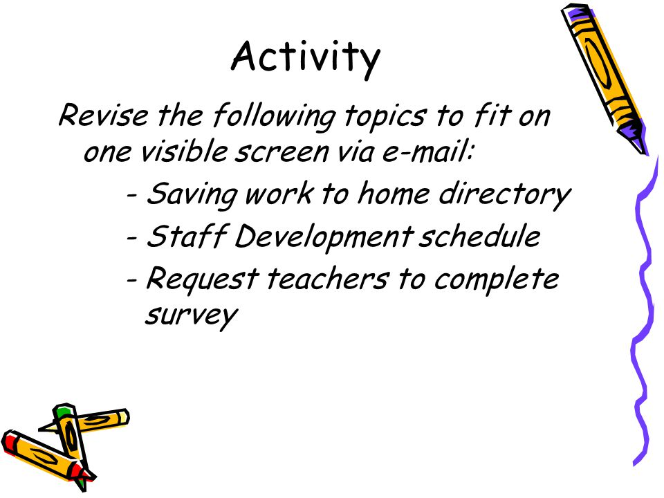 Activity Revise the following topics to fit on one visible screen via e-mail: - Saving work to home directory - Staff Development schedule - Request teachers to complete survey