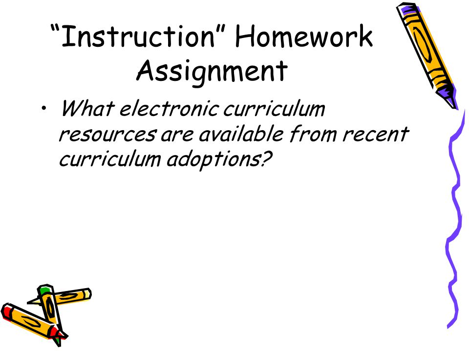 Instruction Homework Assignment What electronic curriculum resources are available from recent curriculum adoptions