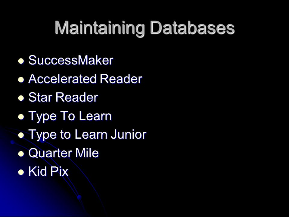Maintaining Databases SuccessMaker SuccessMaker Accelerated Reader Accelerated Reader Star Reader Star Reader Type To Learn Type To Learn Type to Learn Junior Type to Learn Junior Quarter Mile Quarter Mile Kid Pix Kid Pix