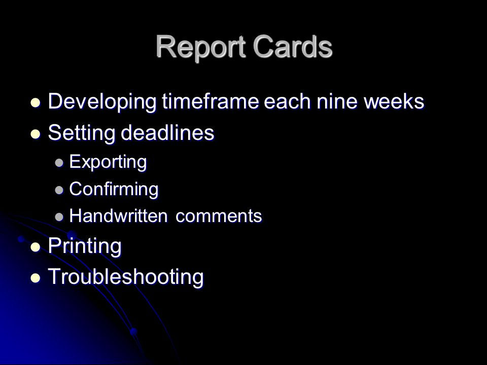 Report Cards Developing timeframe each nine weeks Developing timeframe each nine weeks Setting deadlines Setting deadlines Exporting Exporting Confirming Confirming Handwritten comments Handwritten comments Printing Printing Troubleshooting Troubleshooting