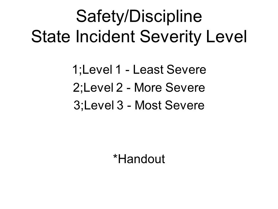 Safety/Discipline State Incident Severity Level 1;Level 1 - Least Severe 2;Level 2 - More Severe 3;Level 3 - Most Severe *Handout